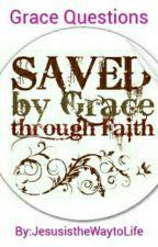 Grace Questions by JesusistheWaytoLife