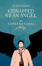 Kidnapped By An Angel (Supernatural FF) by BuddhaKeks