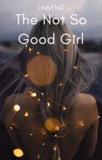 The Not So Good Girl by LadyEla2