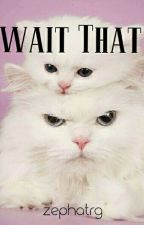 Wait That by akazepht