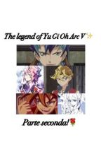 THE LEGEND OF YU GI OH ARC V: Parte seconda. by SherylSawatari_
