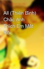 All (Thiên Bình) Chắc Anh Thích Em Mất Rồi by HnGia0456