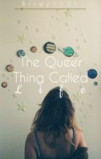 The Queer Thing Called Life by Birdy1121