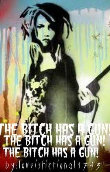 The Bitch has a Gun!