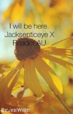 I will be here. Jacksepticeye X Reader AU Discontinued by ClassiJessi