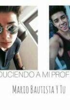 SEDUCIENDO A MI PROFESOR *Mario Bautista Y Tu* by NuritBiebs