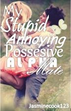 My Stupid, Annoying, Possesive, Alpha Mate by jasminecook123