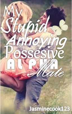 My Possessive Alpha Mate (Completed!! Edited at the end!!) - A Name