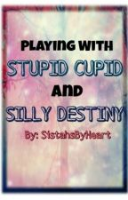 Playing With Stupid Cupid And Silly Destiny by Sistahsbyheart