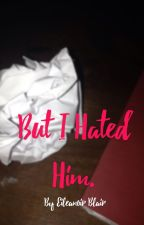 But I hated him. (COMPLETED) by Eileanoir
