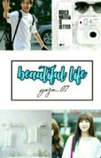 Beautiful Life (HIATUS) by Yuju_07