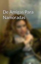 De Amigas Para Namoradas  by CamrenIsASuperShipp