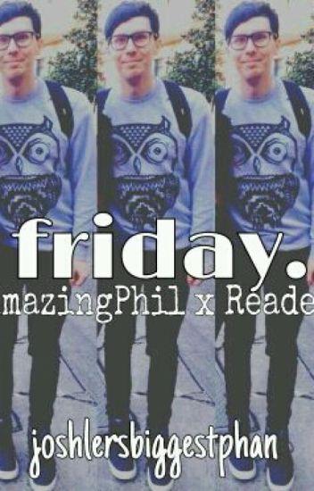 friday. | AmazingPhil x Reader | troyebabyboye