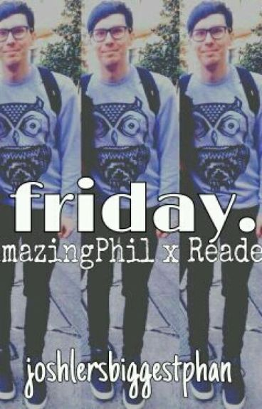 friday. | AmazingPhil x Reader | troyebabyboye