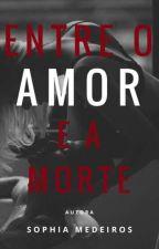 Entre o Amor e a Morte by SophiaFMedeiros