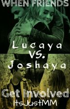 When Friends Get Involved ~Lucaya vs Joshaya~ by ItsJustMM