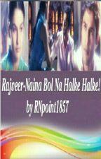 OS : Rajveer-Naina Bol Na Halke Halke! by TheRajeevKhandelwal