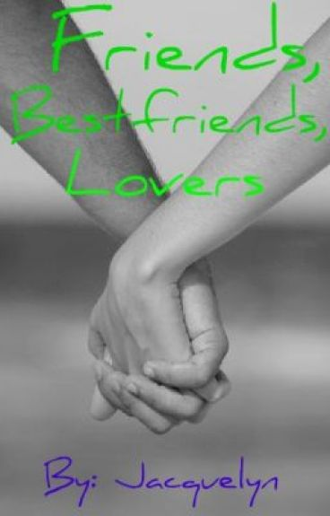 Friends, Bestfriends, Lovers <3 by Jacquelyntaylor