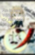 Am In Love With A Vampire Or Am I Just Blind?? by thsgrllvsu