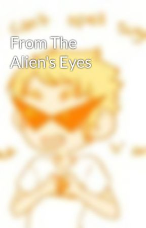 From The Alien's Eyes by SmuppetGod