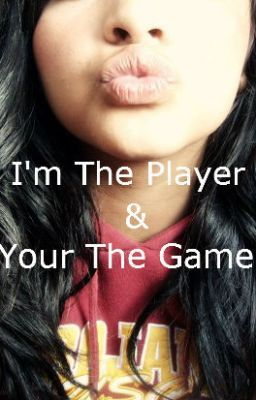 I'm The Player,And You're The Game.