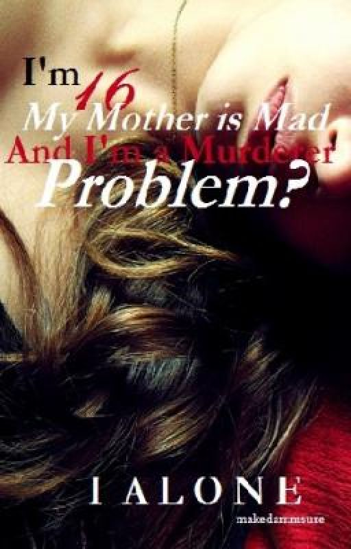 I'm 16, my mother is mad and I am a murderer, problem? -ON HOLD- by IAlone