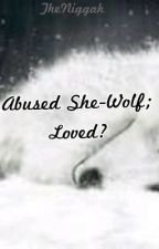 Abused She-Wolf; Loved? by TheNiggah