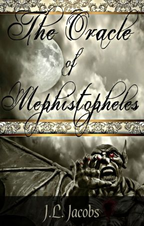 The Oracle of Mephistopheles by: J.L. Jacobs © 2016 (Rough Draft!) by jljacobs