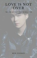 Love Is Not Over {Yoongi} by Min-Yoongi