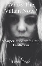 Who's The Villain Now? (A Super Minecraft Daily Fanfiction) by Fingernailsforcash