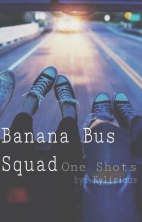 Banana Bus Squad One Shots ❥ Requests Closed by Kylirious