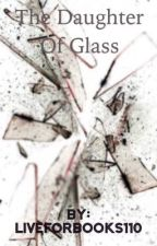 The Daughter Of Glass by liveforbooks110