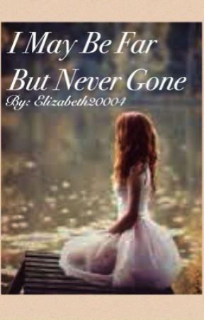 I May Be Far But Never Gone by elizabeth20004