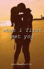 When I First Met You  by brannniefanfics