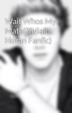Wait Whos My Mate!?(Niall Horan Fanfic) by LizaLovesNiall