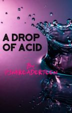 A Drop of Acid by PINKREADERTEEN
