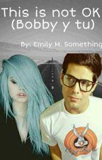 This is not OK |Bobby y tu| Cancelada Por El Momento | by EmilyLaShicaFake
