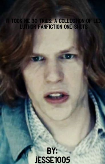 It Took Me 30 Tries: A  Collection ofLex Luthor Fanfiction One-shots