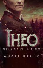 Theo - Série Sob o Mesmo Céu - Livro #3 - Ficará completo até dia 25.05.17. by AngieMello1