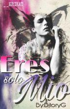 eres solo mio (#1) [EDITANDO]  by DjToryG