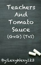 Teachers And Tomato Sauce (GxG) (TxS) by LexyWexy123