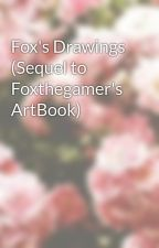 Fox's Drawings (Sequel to Foxthegamer's ArtBook)  by FoxTheGamer2015