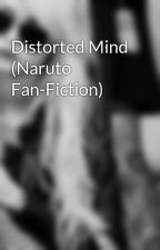 Distorted Mind (Naruto Fan-Fiction) by Joshlynn18