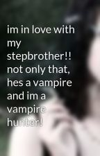 im in love with my stepbrother!! not only that, hes a vampire and im a vampire hunter! by morall44