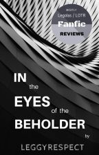 In the Eyes of the Beholder - Legolas / LOTR Fanfiction Reviews (mostly) by leggyrespect