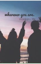 wherever you are. || morgan's life. by arielle_raza