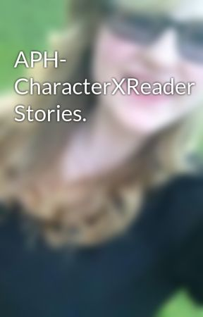 APH- CharacterXReader Stories. by IrishAtTheHeart