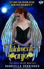 TOTALMENTE ANJO- Trilogia Anjos Mortais/ Reescrevendo/ by Gabriella17Rodrigues