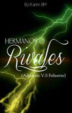 Hermanos O Rivales (Adrinette V.S Felinette) [COMPLETA]  #Wattys2017 by KarNoir