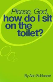 Please, God, How Do I Sit on the Toilet? by AnnSchlosser